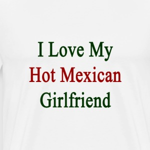 i_love_my_hot_mexican_girlfriend T-Shirts - Men's Premium T-Shirt