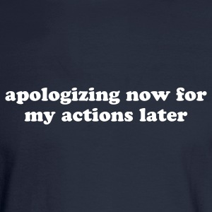 Apologizing Now for My Actions Later - Funny Quote Long Sleeve Shirts - Men's Long Sleeve T-Shirt