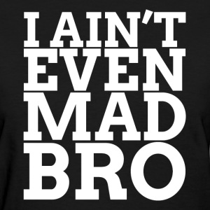 I Ain't Even Mad Bro Women's T-Shirts - Women's T-Shirt