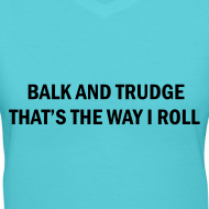 Design ~ Balk And Trudge Thats The Way I Roll