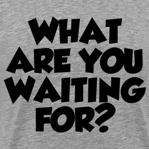 WHAT ARE YOU WAITING FOR? - Men's Premium T-Shirt