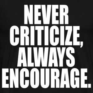 NEVER CRITICIZE ALWAYS ENCOURAGE  - Men's Premium T-Shirt