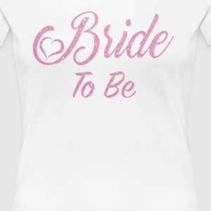 Bride To Be Women's T-Shirts - Women's Premium T-Shirt
