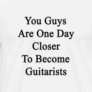 you_guys_are_one_day_closer_to_become_gu T-Shirts - Men's Premium T-Shirt