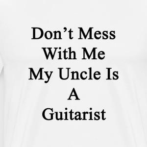 dont_mess_with_me_my_uncle_is_a_guitaris T-Shirts - Men's Premium T-Shirt