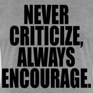 NEVER CRITICIZE ALWAYS ENCOURAGE  - Women's Premium T-Shirt