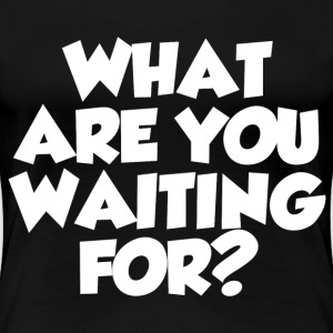 WHAT ARE YOU WAITING FOR? - Women's Premium T-Shirt