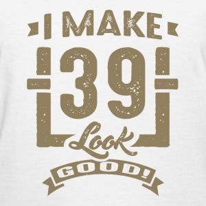 I Make 39 Look Good! - Women's T-Shirt
