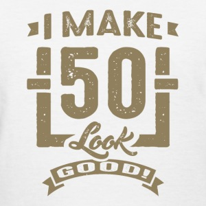 I Make 50 Look Good! - Women's T-Shirt
