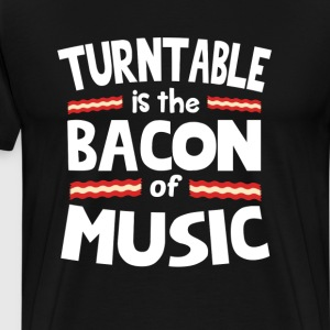 Turntable The Bacon of Music Funny T-Shirt T-Shirts - Men's Premium T-Shirt