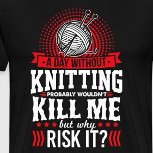 A Day Without Knitting Won't Kill Me T-Shirt T-Shirts - Men's Premium T-Shirt