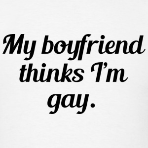 My Boyfriend Thinks I'm Gay - Men's T-Shirt