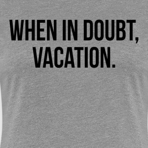 When In Doubt, Vacation FUNNY Travel Holiday Trip Women's T-Shirts - Women's Premium T-Shirt