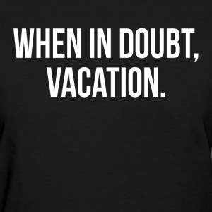 When In Doubt, Vacation FUNNY Travel Holiday Trip Women's T-Shirts - Women's T-Shirt