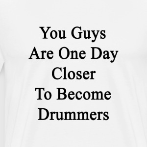 you_guys_are_one_day_closer_to_become_dr T-Shirts - Men's Premium T-Shirt