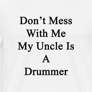 dont_mess_with_me_my_uncle_is_a_drummer T-Shirts - Men's Premium T-Shirt