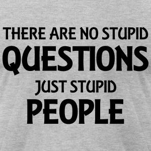 There are no stupid questions, just stupid people T-Shirts - Men's T-Shirt by American Apparel