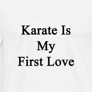 karate_is_my_first_love T-Shirts - Men's Premium T-Shirt