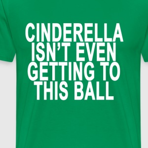 cinderella_isnt_even_getting_to_this_bal - Men's Premium T-Shirt