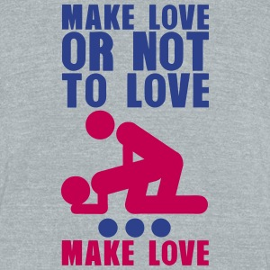 make love or not to love sex love doggy T-Shirts - Unisex Tri-Blend T-Shirt by American Apparel