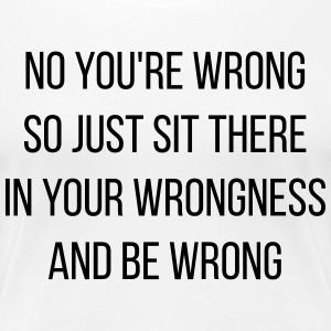 No You're Wrong - Women's Premium T-Shirt