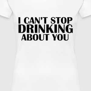 Cant Stop Drinking About You Women's T-Shirts - Women's Premium T-Shirt