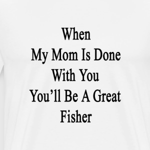 when_my_mom_is_done_with_you_youll_be_a_ T-Shirts - Men's Premium T-Shirt
