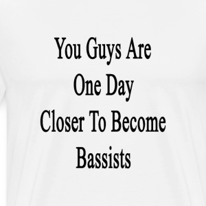 you_guys_are_one_day_closer_to_become_ba T-Shirts - Men's Premium T-Shirt