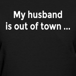My Husband is Out of Town FUNNY MILF Flirt Ladies Women's T-Shirts - Women's T-Shirt