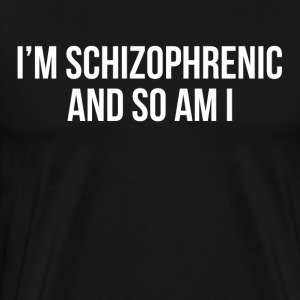 I'm Schizophrenic and So Am I T-Shirts - Men's Premium T-Shirt