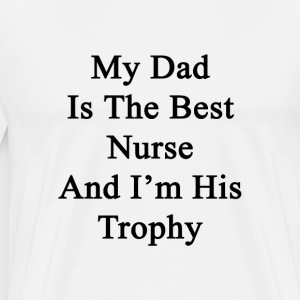 my_dad_is_the_best_nurse_and_im_his_trop T-Shirts - Men's Premium T-Shirt
