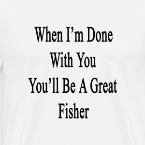 when_im_done_with_you_youll_be_a_great_f T-Shirts - Men's Premium T-Shirt