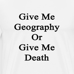 give_me_geography_or_give_me_death T-Shirts - Men's Premium T-Shirt