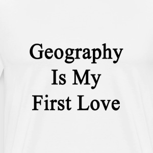 geography_is_my_first_love T-Shirts - Men's Premium T-Shirt