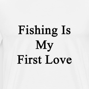 fishing_is_my_first_love T-Shirts - Men's Premium T-Shirt