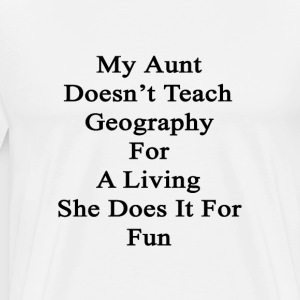 my_aunt_doesnt_teach_geography_for_a_liv T-Shirts - Men's Premium T-Shirt
