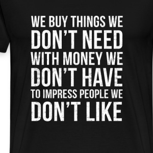 don't - we buy things we don't need with - Men's Premium T-Shirt