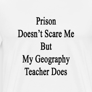 prison_doesnt_scare_me_but_my_geography_ T-Shirts - Men's Premium T-Shirt