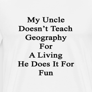 my_uncle_doesnt_teach_geography_for_a_li T-Shirts - Men's Premium T-Shirt