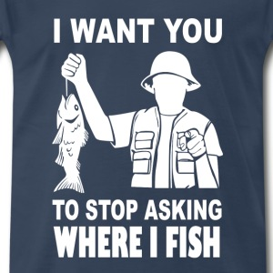 Fish - I want you to stop asking where i fish - Men's Premium T-Shirt