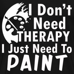 paint- I don't need therapy I just need to paint - Men's Premium T-Shirt