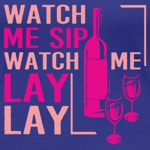 lay- watch me sip watch me lay lay - Women's Premium T-Shirt