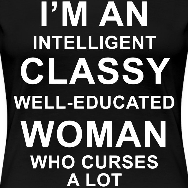 I'm an Intelligent classy well-educated woman who curses a lot
