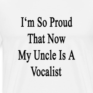 im_so_proud_that_now_my_uncle_is_a_vocal T-Shirts - Men's Premium T-Shirt