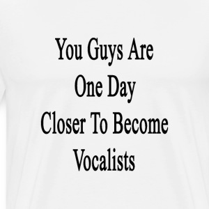 you_guys_are_one_day_closer_to_become_vo T-Shirts - Men's Premium T-Shirt