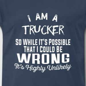 Trucker -While it's possible that I could be wrong - Men's Premium T-Shirt