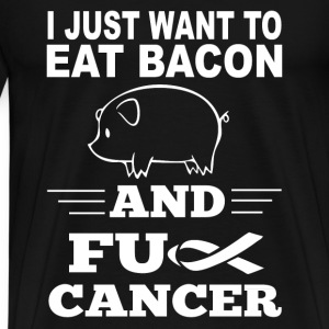 Bacon-I just wanna eat bacon and fuck cancer - Men's Premium T-Shirt