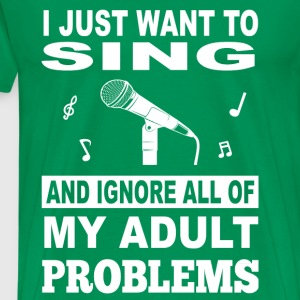 Sing-I just want to sing and ignore all problems - Men's Premium T-Shirt