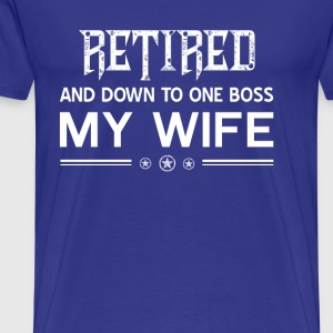 Retired and down to one boss my wife - Men's Premium T-Shirt