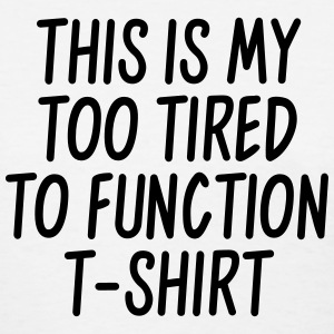 This is my too tired to function t-shirt Women's T-Shirts - Women's T-Shirt